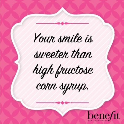 Benefit words of wisdom :Your smile is sweeter than high fructose corn syrup.