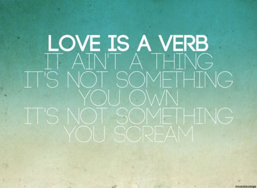 """Love Is A Verb, It Ain't A Thing. It's Not Something You"