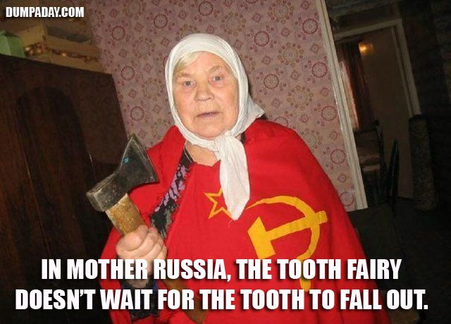 In Mother Russia The Tooth Fairy Doesn T Wait For Them To Fall Out