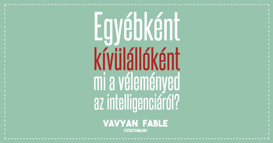 Vavyan Fable idézet az intelligenciáról.