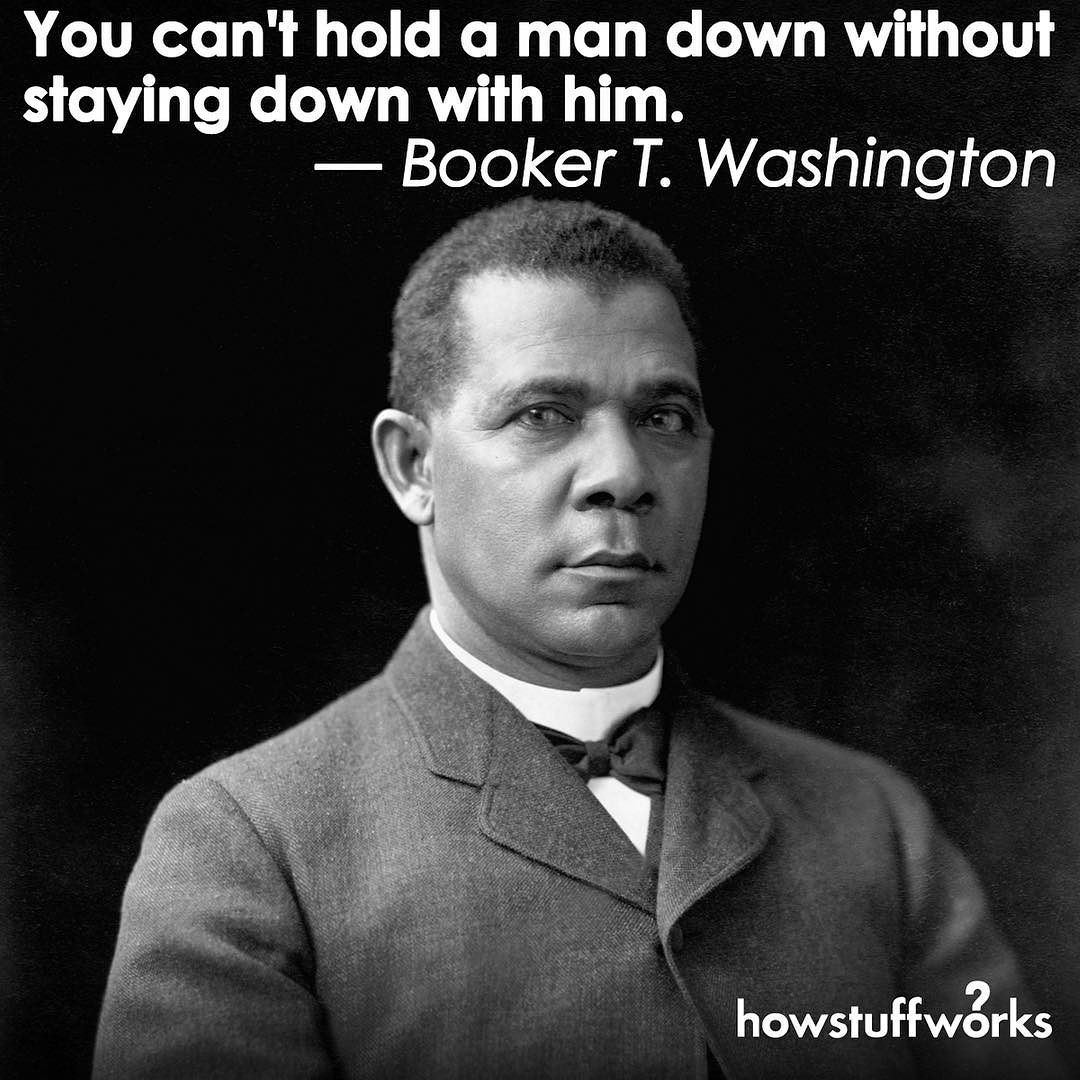 """Booker T Washington Quotes You Can't Hold A Man Down Without Staying Down With Him."""" Booker T ."""