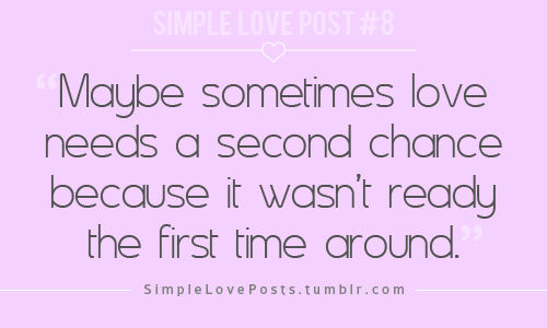 Maybe sometimes love needs a second chance because it wasn\'t ready ...