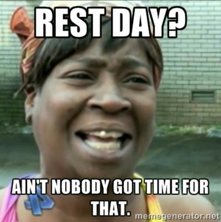 Rest Day Ain T Nobody Got Time For That With Images Funny