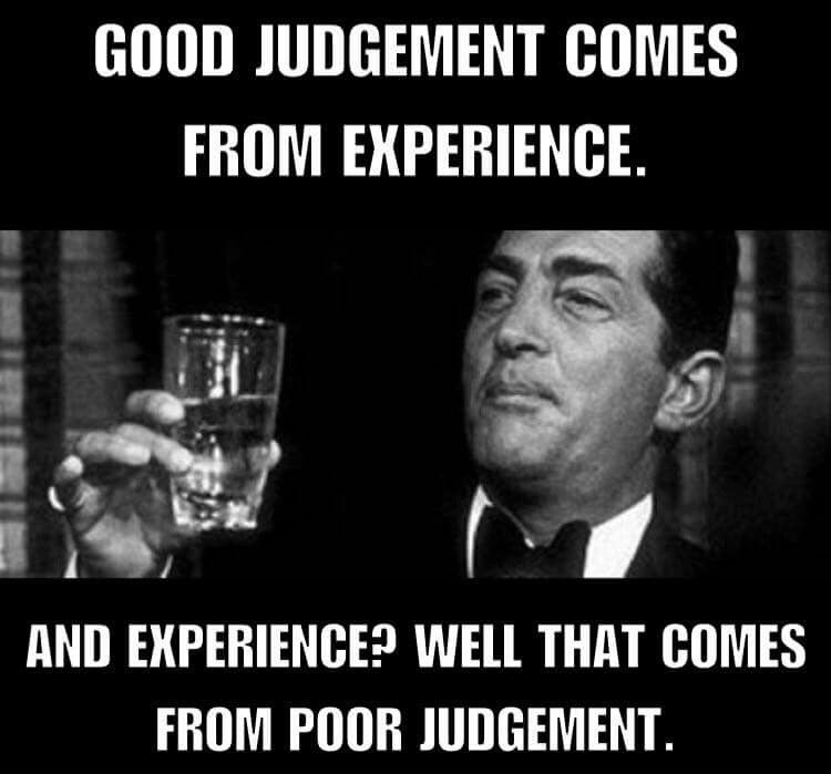 Image result for dean martin meme Good judgment comes from experience. And experience? Well, that comes from bad judgment.
