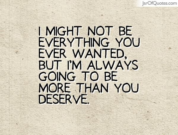 I might not be everything you ever wanted, but I'm always going to be more than you deserve.