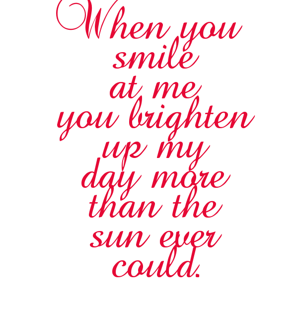 When You Smile At Me You Brighten Up My Day More Than The Sun Ever Could When You Smile Your Smile Me Quotes