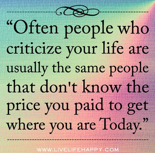 Often people who criticize your life are usually the same people that don't know the price you paid to get where you are today.