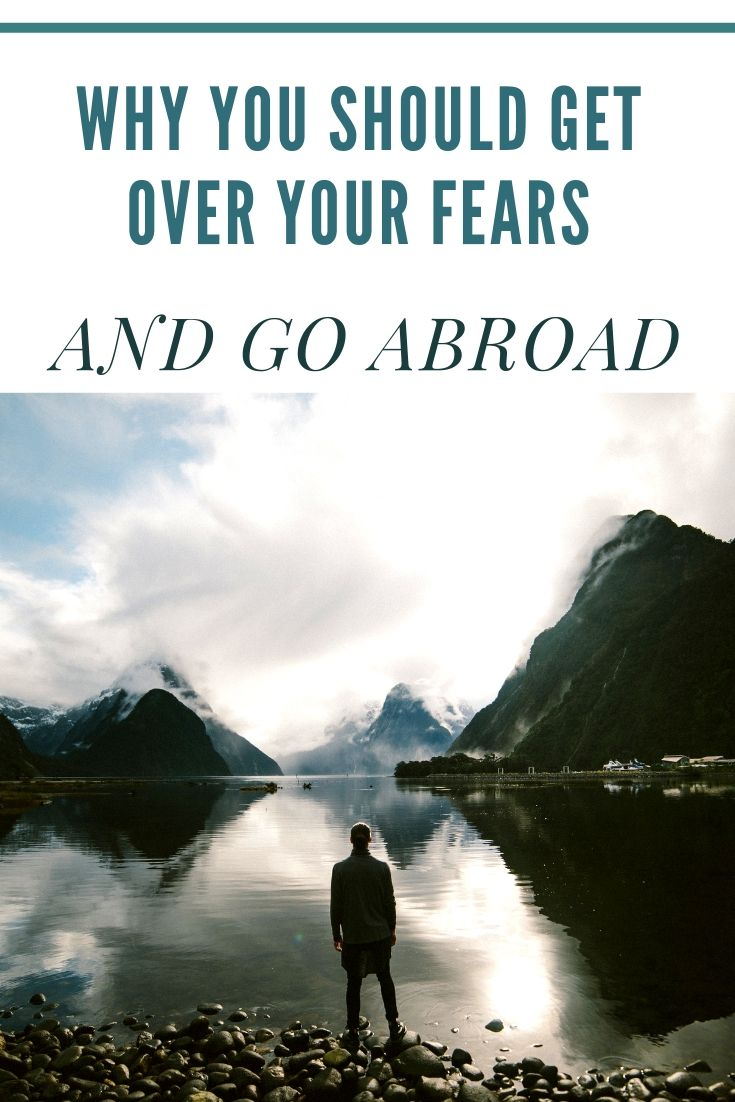 Why You Should Get Over Your Fears And Go Abroad