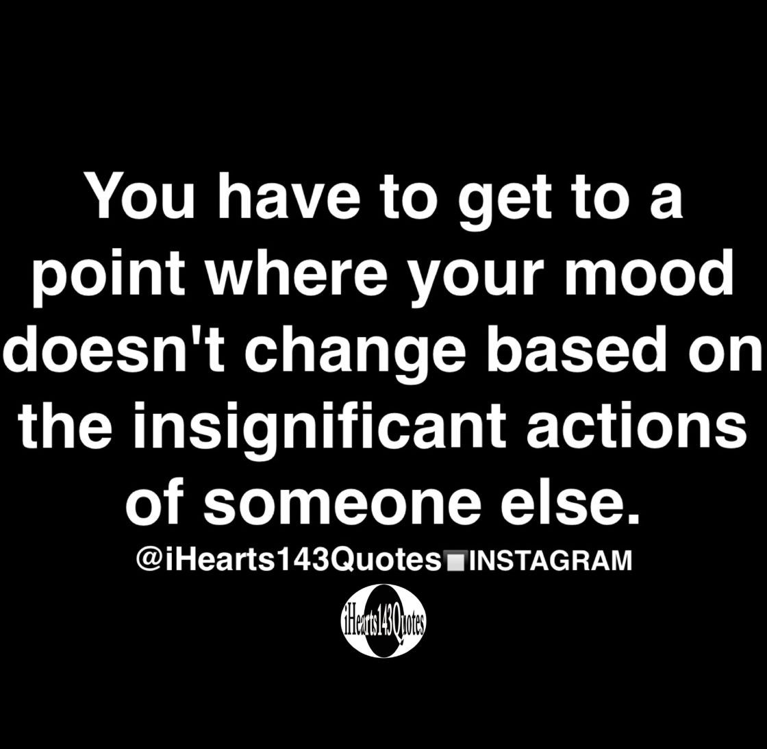 You have to get to a point where your mood doesn't change based on the insignificant actions of someone else - Quotes