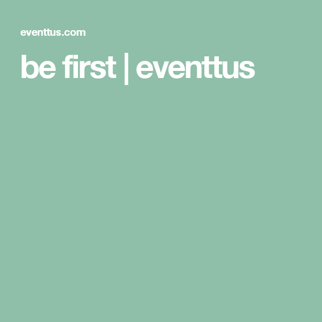 be first | eventtus