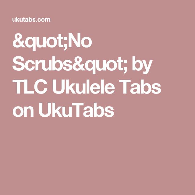 No Scrubs By Tlc Ukulele Tabs On Ukutabs Uke Tabs Pinterest