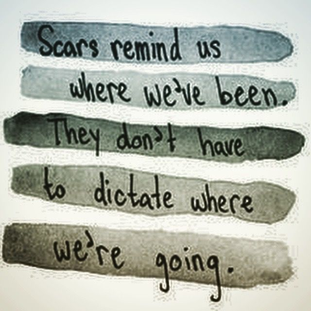 Scars remind us where we've been. They don't have to dictate where we're going.