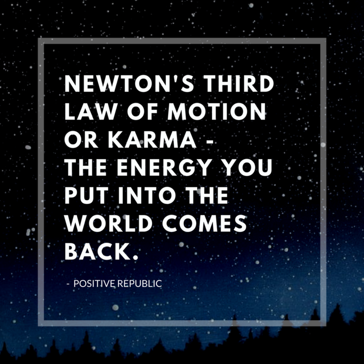 Newton S Third Law Of Motion Or Karma The Energy You Put Into The World Comes Back Positive Quotes Positivity Quotes