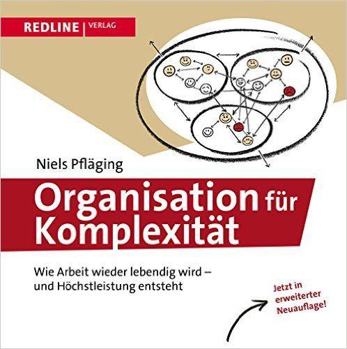 Organisation für Komplexität: Wie Arbeit wieder lebendig wird - und - Niels Pfläging, Pia Steinmann - Amazon.de: Bücher