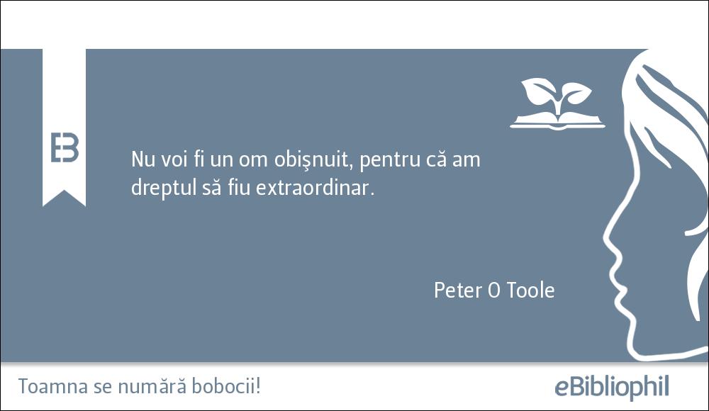 """""""Nu voi fi un om obișnuit, pentru că am dreptul să fiu extraordinar."""" - Peter O Toole"""