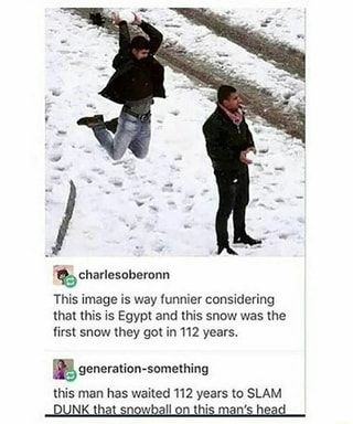 0 charlesoberonn This image is way funnier considering that this is Egypt and this snow was the first snow they got in 112 years. generation-something this man has waited 112 years to SLAM - iFunny :)