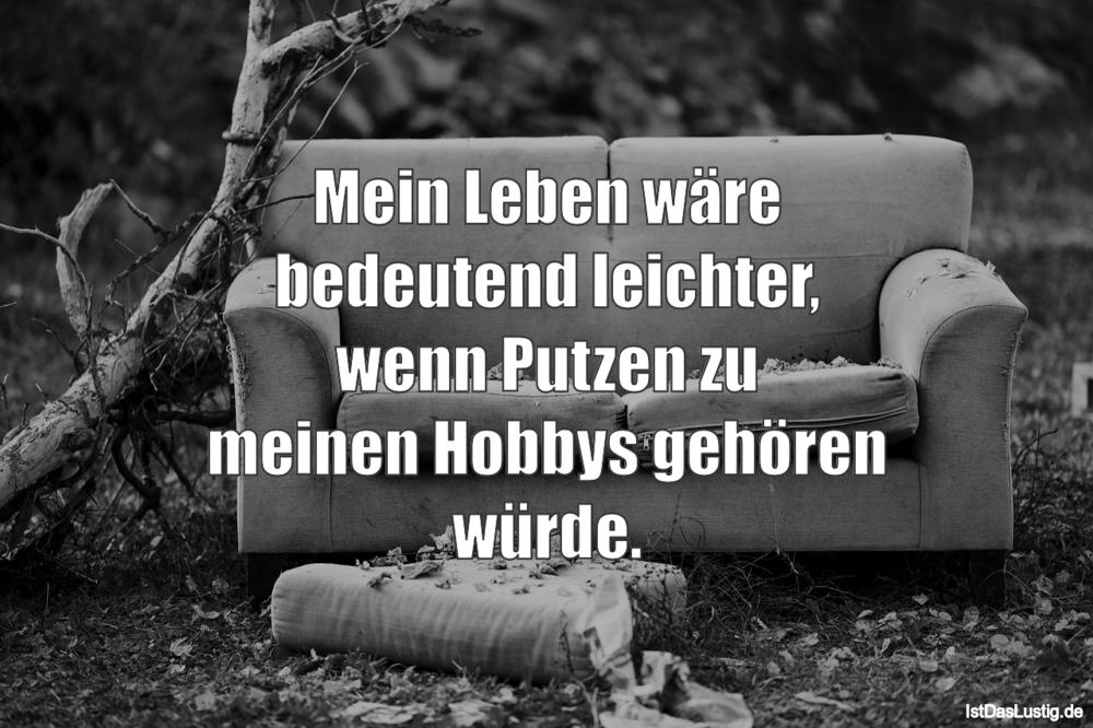 Mein Leben wäre bedeutend leichter, wenn Putzen zu meinen Hobbys gehören würde. ... gefunden auf https://www.istdaslustig.de/spruch/2852 #lustig #sprüche #fun #spass