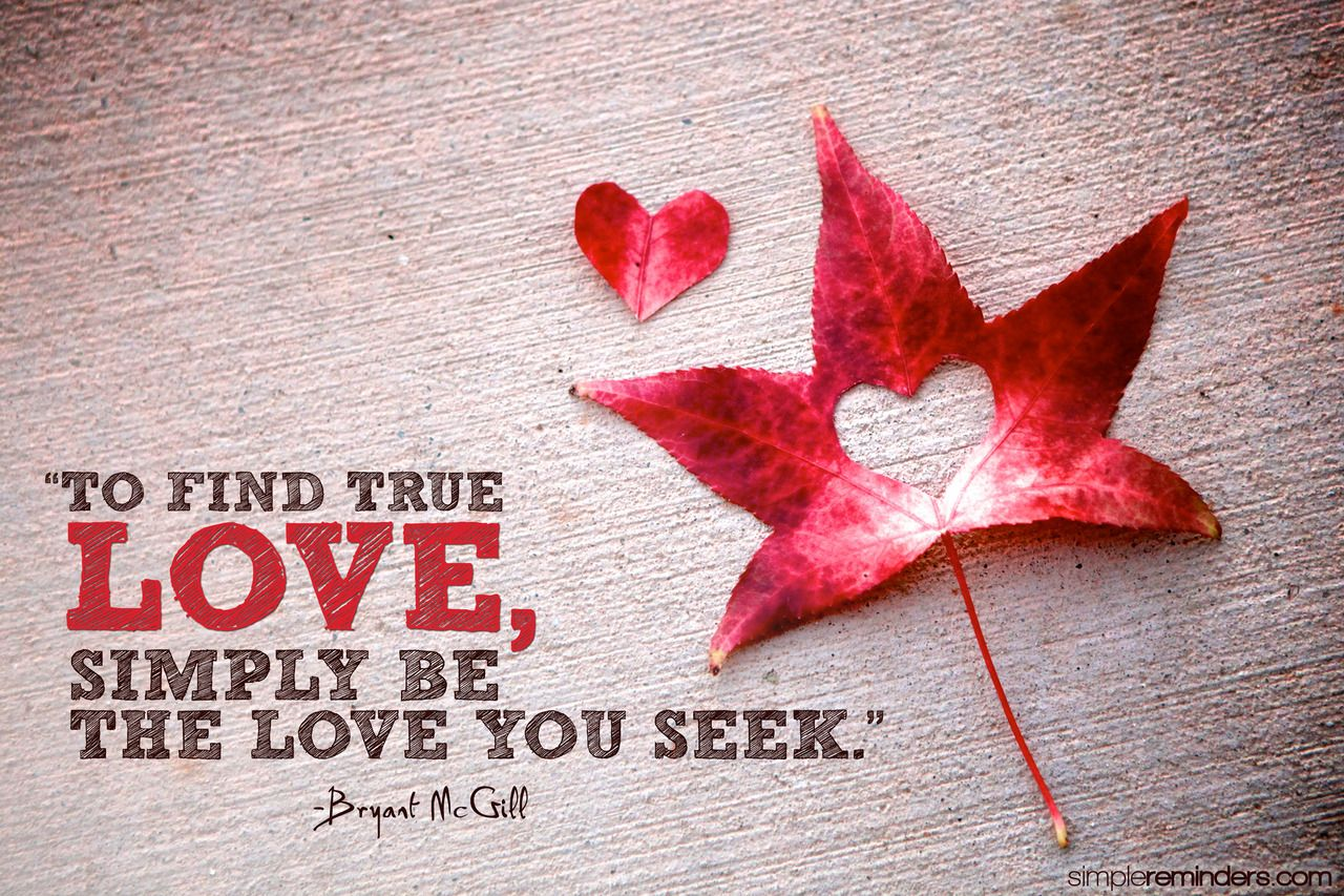 """""""To find true love, simply be the love you seek."""" `Bryant McGill    Photo by Jenni Young"""