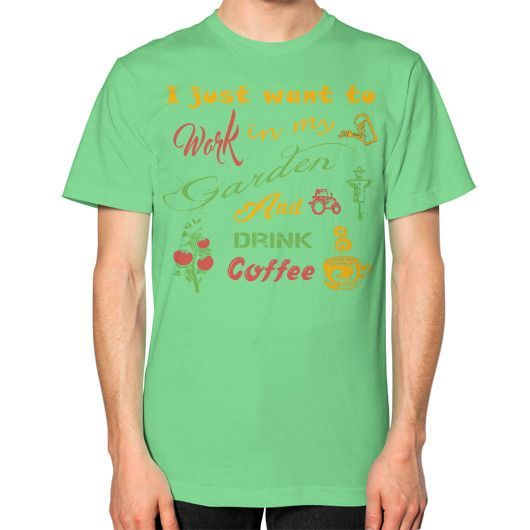I JUST WANT TO Garden Unisex T-Shirt (on man)