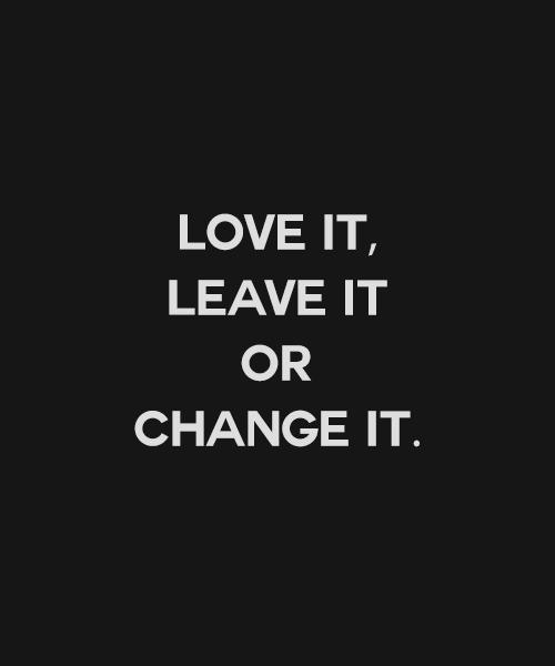 Love it, Leave it, or Change It.
