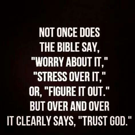 """Not once does the Bible say, """"Worry about it,"""" """"Stress over it,"""" or, """"Figure it out."""" But over and over it clearly says, """"TRUST GOD."""""""
