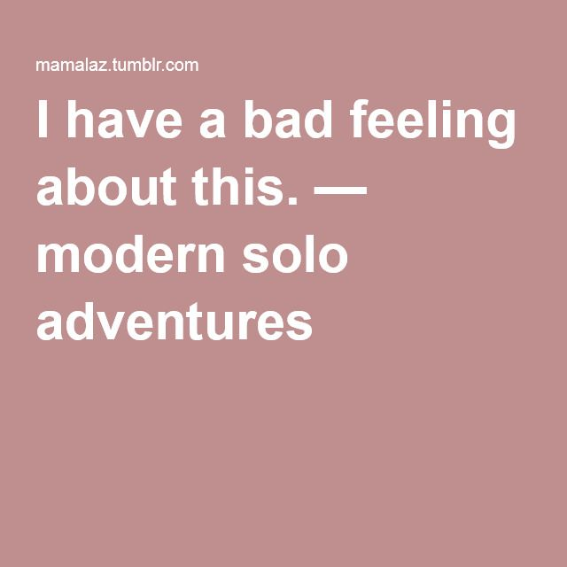 I have a bad feeling about this  — modern solo adventures