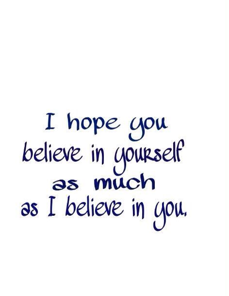 I Hope You Believe In Yourself As Much As I Believe In You Proud Of You Quotes Daughter Quotes Be Yourself Quotes