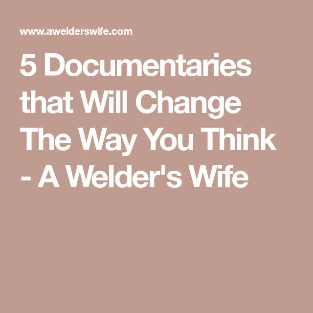5 Documentaries that Will Change The Way You Think - A Welder's Wife
