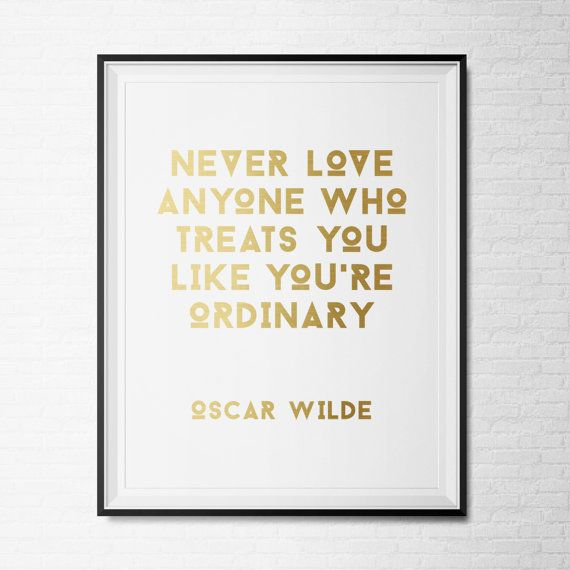 Oscar Wilde Quote, Never Love Anyone Who Treats You Like Youu0027re Ordinary,