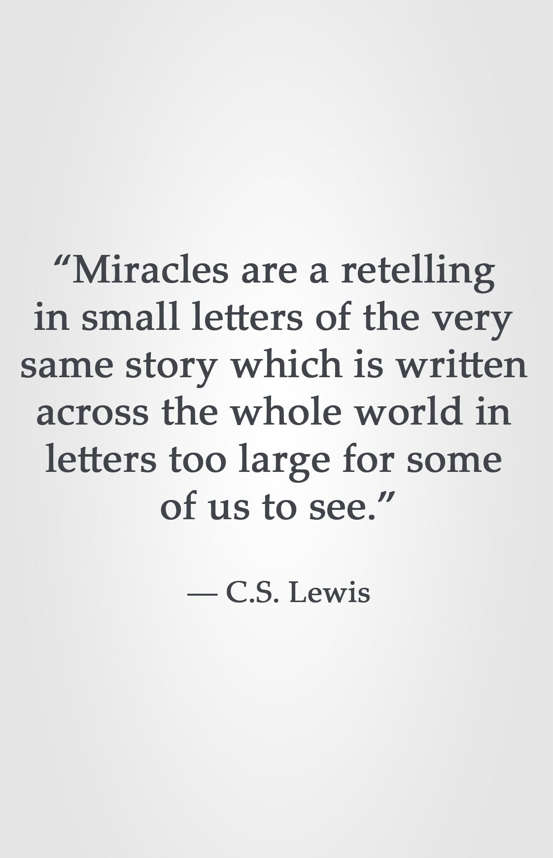 Miracles Are A Retelling In Small Letters Of The Very Same Story Which Is Written Across The Whole World In Let Cs Lewis Quotes Quotable Quotes Miracle Quotes