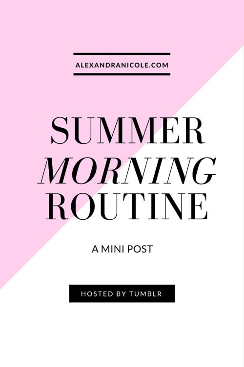 Check out a mini post from the tumblr of AlexandraNicole.com! Here's my Summer Morning Routine