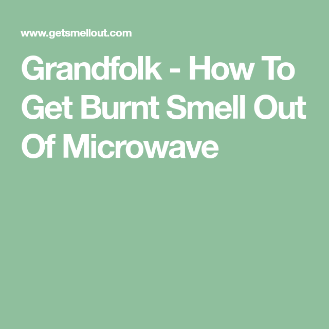 Removing Burnt Smell From Microwave Oven: How To Get Burnt Smell Out Of Microwave