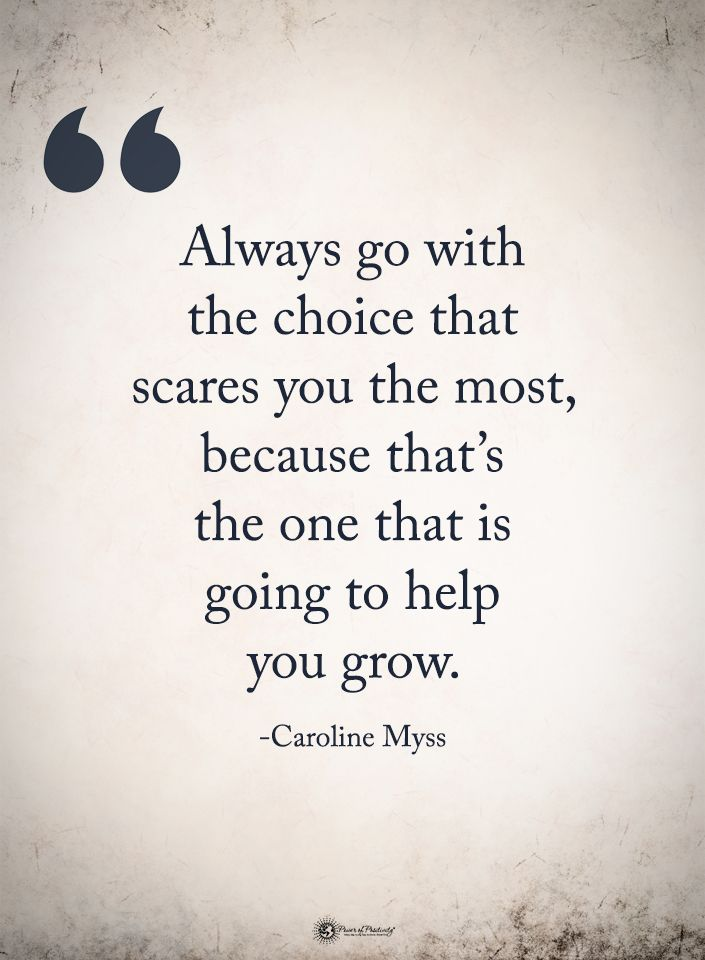 Always Go With The Choice That Scares You The Most Because That S The One That Is Going To Life Quotes Tumblr Inspiring Quotes About Life Life Quotes Pictures