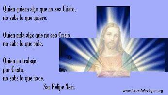 """""""Quien quiera algo que no sea Cristo, no sabe lo que quiere. Quien pida algo que no sea Cristo, no sabe lo que pide. Quien no trabaje para Cristo, no sabe lo que hace.  .....................San Felipe Neri"""