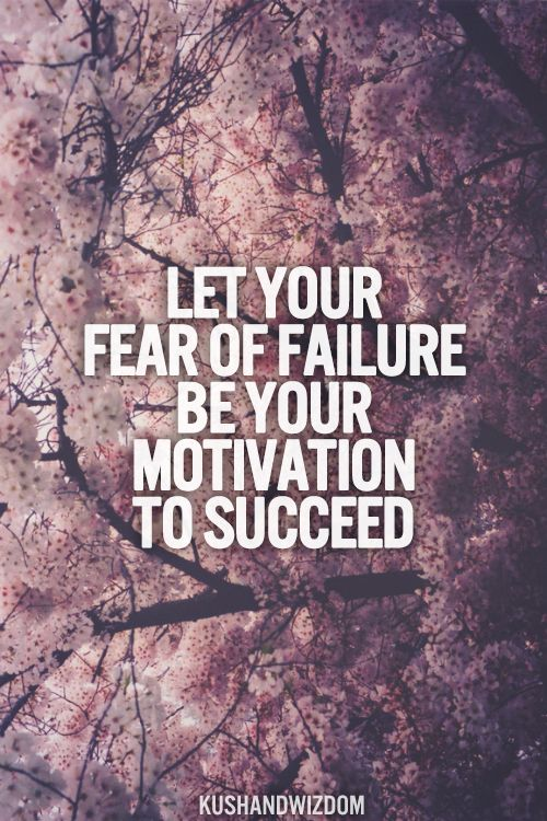 Inspirational Quotes Fear Of Failure: Let Your Fear Of Failure Be Your Motivation To Succeed