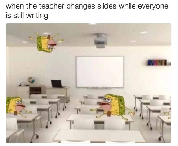 Every College Kid Knows How This Is When You Are Taking Notes You Freak Out When The Slide Changes Spongebob Memes Funny Relatable Memes Spongebob
