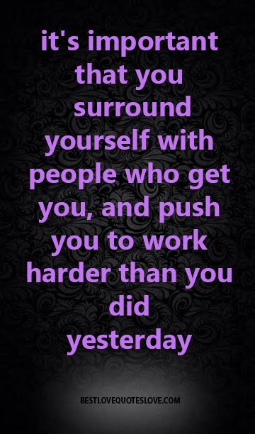 Its Important That You Surround Yourself With People Who Get You