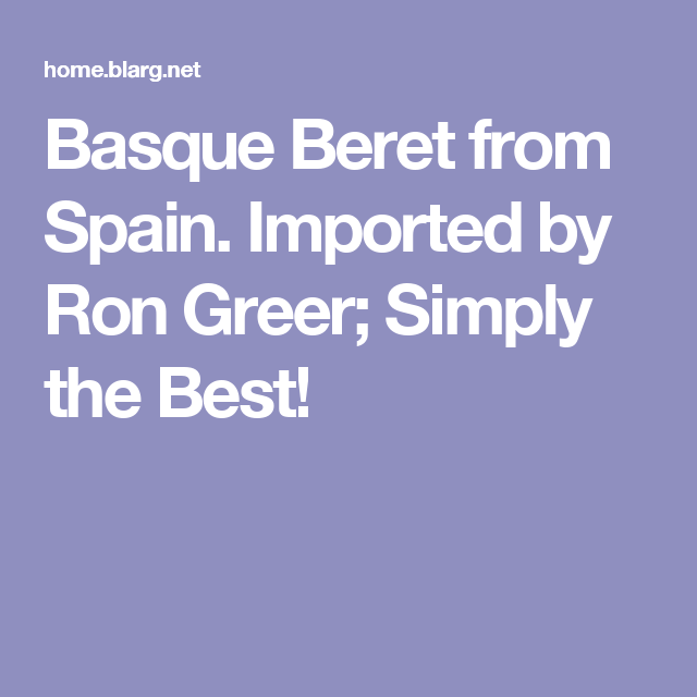 8c8f171f650e9 Basque Beret from Spain. Imported by Ron Greer  Simply the Best ...