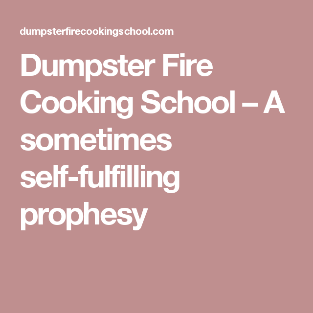 Dumpster Fire Cooking School – A sometimes self-fulfilling prophesy