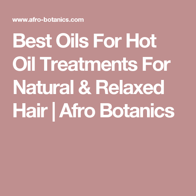 Best Oils For Hot Oil Treatments For Natural & Relaxed Hair | Afro Botanics
