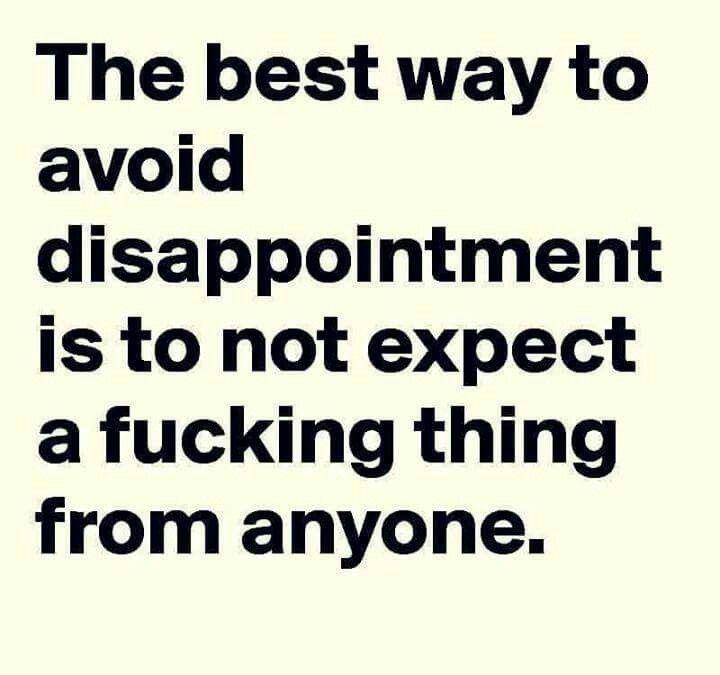 Zero expectations zero dissapointment