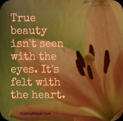 True beauty isn't seen with the eyes. It's felt with the heart.