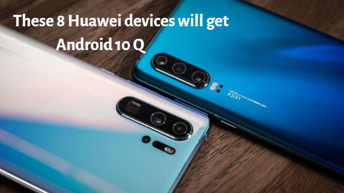 These 8 Huawei devices will get Android 10 Q/EMUI 10