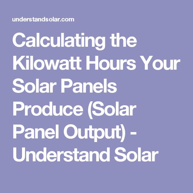 Calculating The Kilowatt Hours Your Solar Panels Produce Solar Panel Output Solar Energy Panels Solar Panels Solar Energy Facts