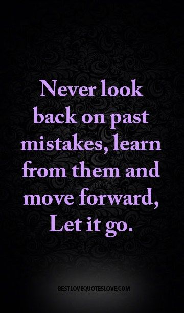 Never Look Back On Past Mistakes Learn From Them And Move Forward Let It Go Past Quotes Best Love Quotes Never Look Back