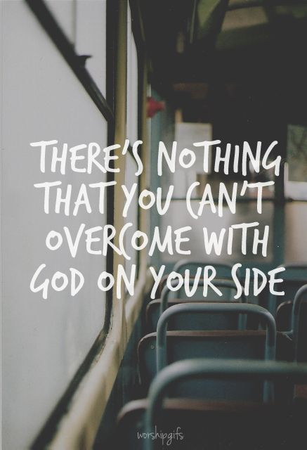 There's nothing you can't overcome with God on your side.