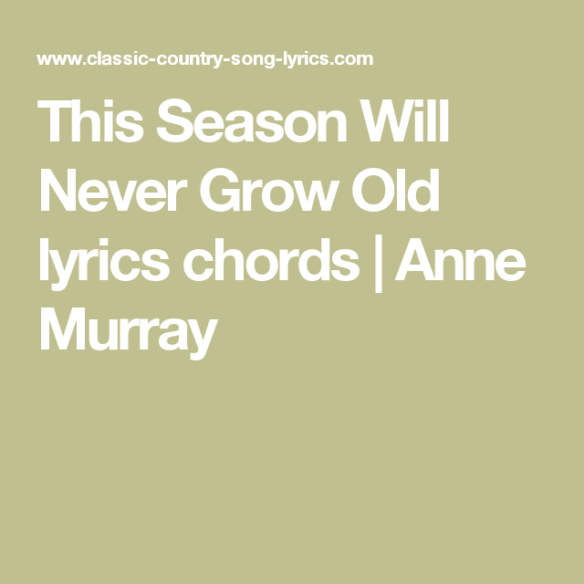 This season will never grow old lyrics chords anne murray a this season will never grow old lyrics and chords are intended for your personal use only this is a beautiful christmas song recorded by anne murray stopboris Images