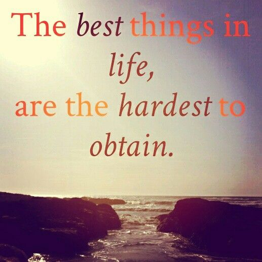 The Best Things In Life Are The Hardest To Obtain Life Is Good Hard To Get Life