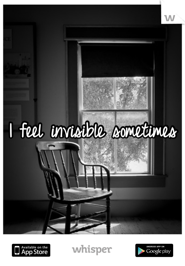I feel invisible sometimes