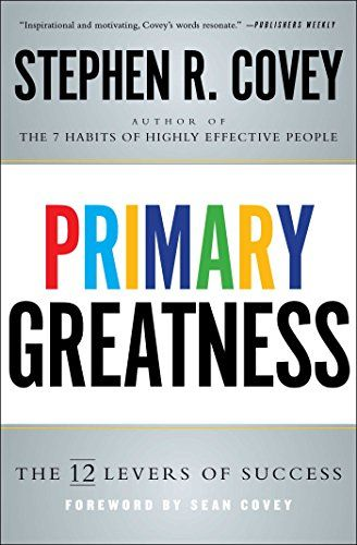 Primary Greatness: The 12 Levers of Success  By Stephen R. Covey